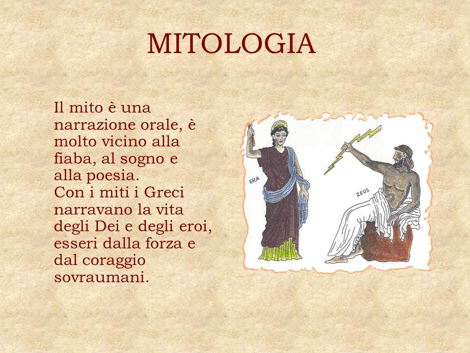 MITOLOGIA Il mito è una narrazione orale, è molto vicino alla fiaba, al sogno e alla poesia. Con i miti i Greci narravano la vita degli Dei e degli er