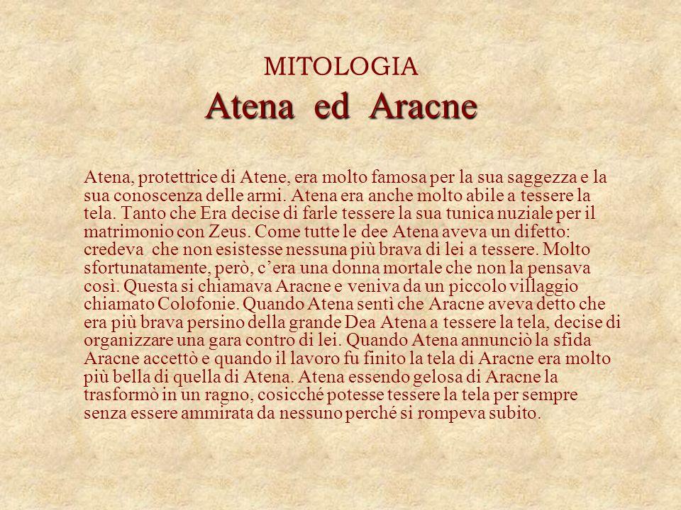 Atena ed Aracne MITOLOGIA Atena ed Aracne Atena, protettrice di Atene, era molto famosa per la sua saggezza e la sua conoscenza delle armi. Atena era
