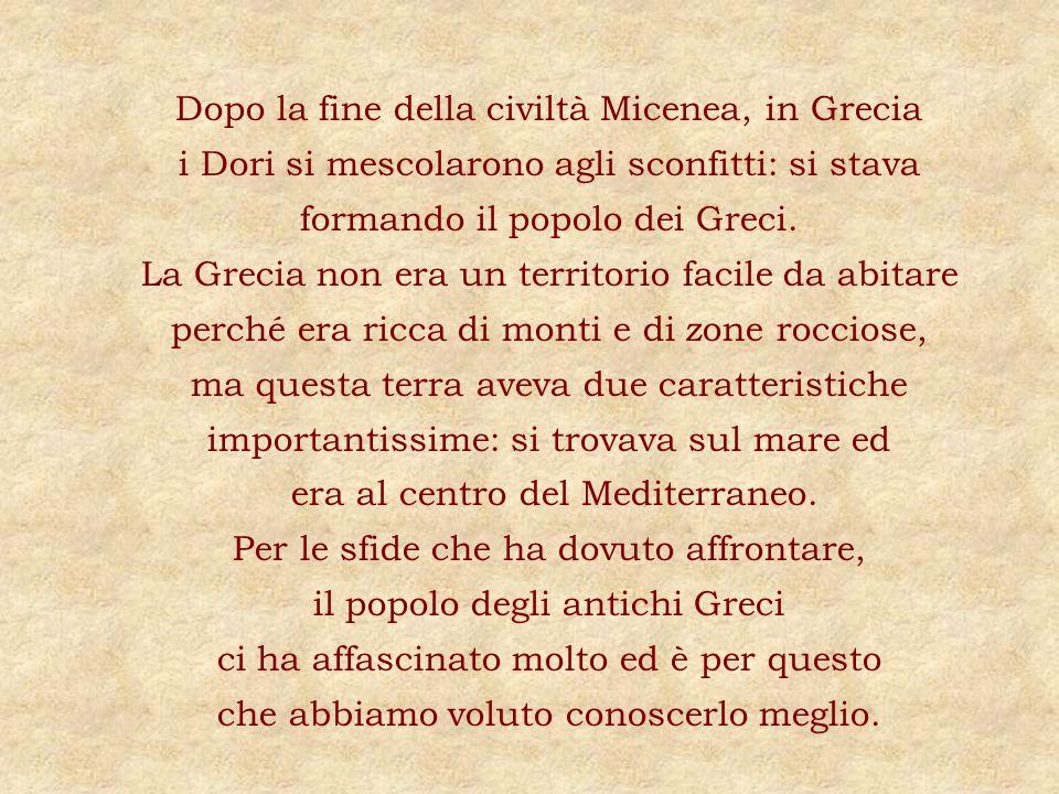 Dopo la fine della civiltà Micenea, in Grecia i Dori si mescolarono agli sconfitti: si stava formando il popolo dei Greci. La Grecia non era un territ