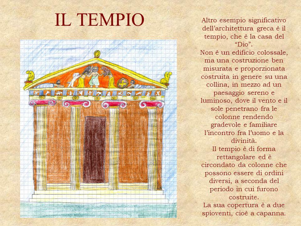 IL TEMPIO Altro esempio significativo dellarchitettura greca è il tempio, che è la casa del Dio. Non è un edificio colossale, ma una costruzione ben m