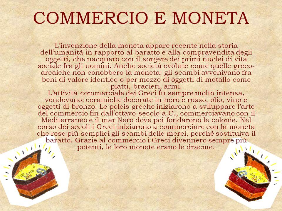 COMMERCIO E MONETA Linvenzione della moneta appare recente nella storia dellumanità in rapporto al baratto e alla compravendita degli oggetti, che nac