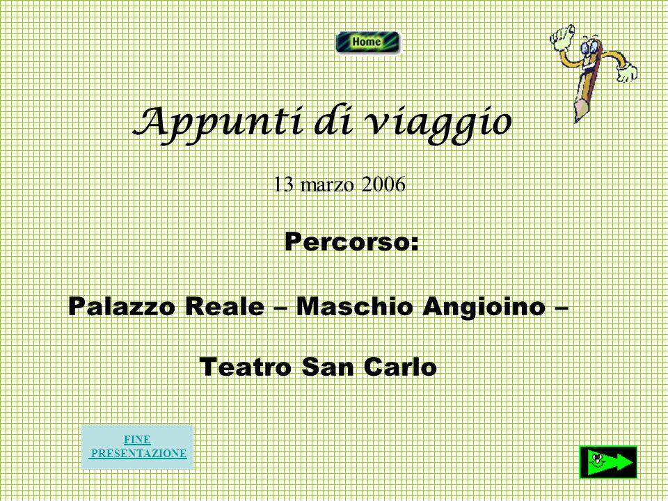 Percorso: Palazzo Reale – Maschio Angioino – Teatro San Carlo FINE PRESENTAZIONE Appunti di viaggio 13 marzo 2006