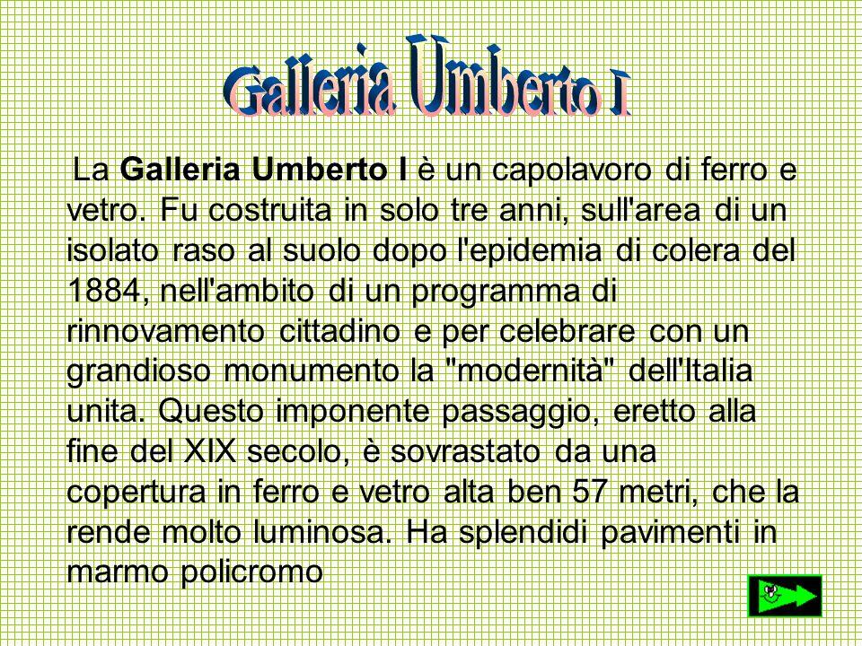 La Galleria Umberto I è un capolavoro di ferro e vetro. Fu costruita in solo tre anni, sull'area di un isolato raso al suolo dopo l'epidemia di colera