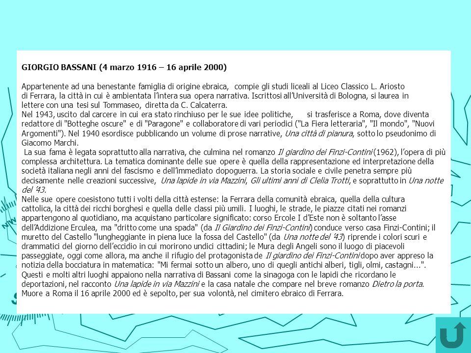 GIORGIO BASSANI (4 marzo 1916 – 16 aprile 2000) Appartenente ad una benestante famiglia di origine ebraica, compie gli studi liceali al Liceo Classico