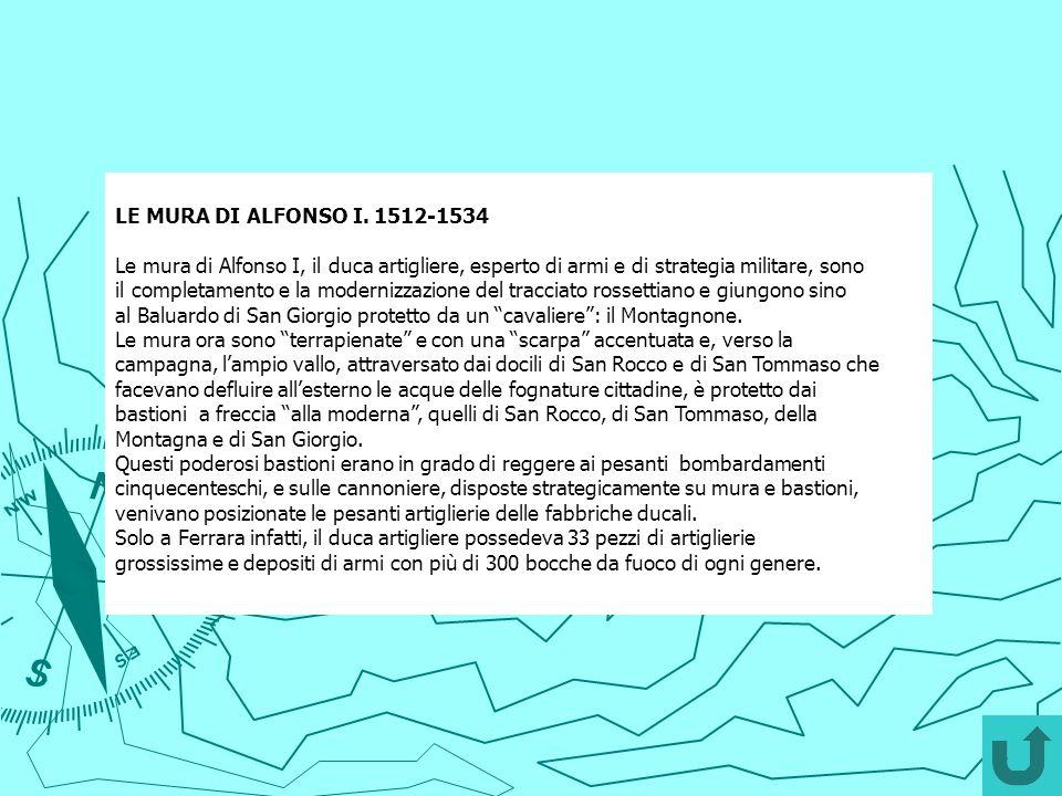 LE MURA DI ALFONSO I. 1512-1534 Le mura di Alfonso I, il duca artigliere, esperto di armi e di strategia militare, sono il completamento e la moderniz