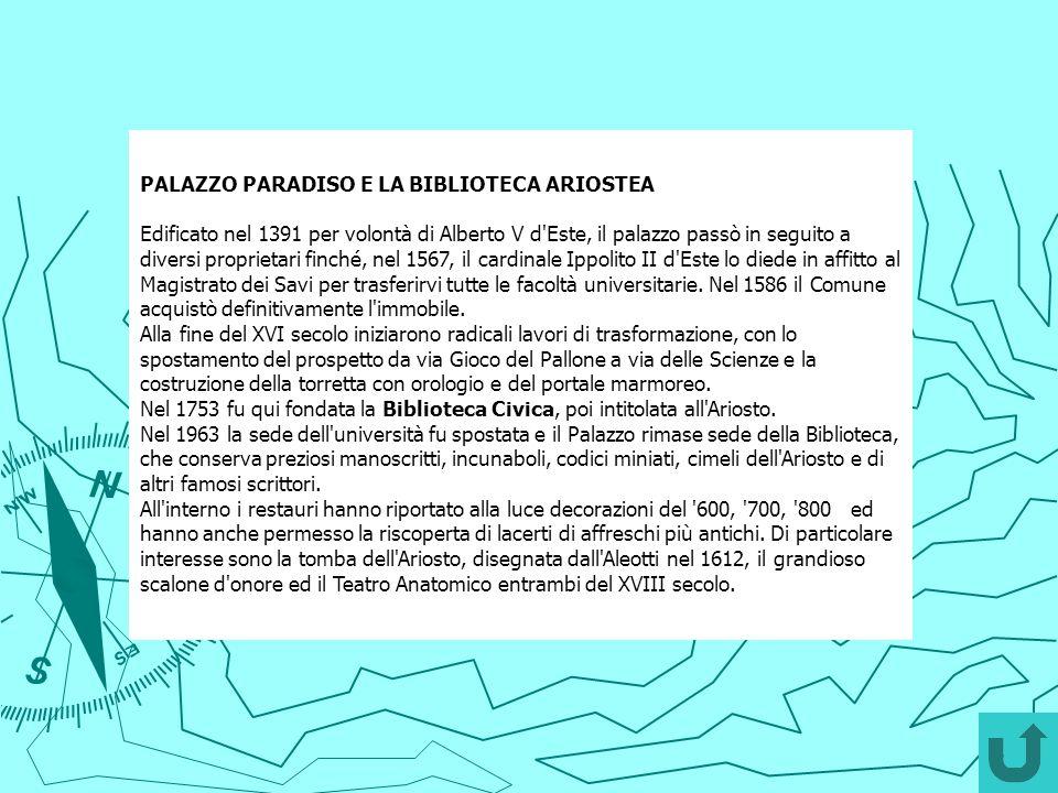PALAZZO PARADISO E LA BIBLIOTECA ARIOSTEA Edificato nel 1391 per volontà di Alberto V d'Este, il palazzo passò in seguito a diversi proprietari finché