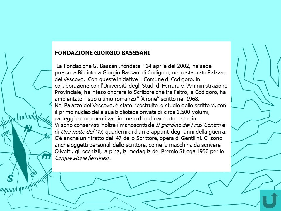 FONDAZIONE GIORGIO BASSSANI La Fondazione G. Bassani, fondata il 14 aprile del 2002, ha sede presso la Biblioteca Giorgio Bassani di Codigoro, nel res