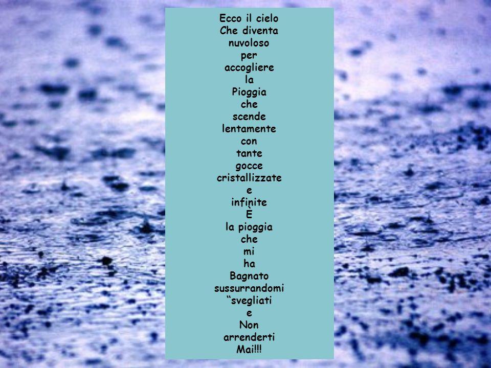 Ecco il cielo Che diventa nuvoloso per accogliere la Pioggia che scende lentamente con tante gocce cristallizzate e infinite È la pioggia che mi ha Bagnato sussurrandomi svegliati e Non arrenderti Mai!!!