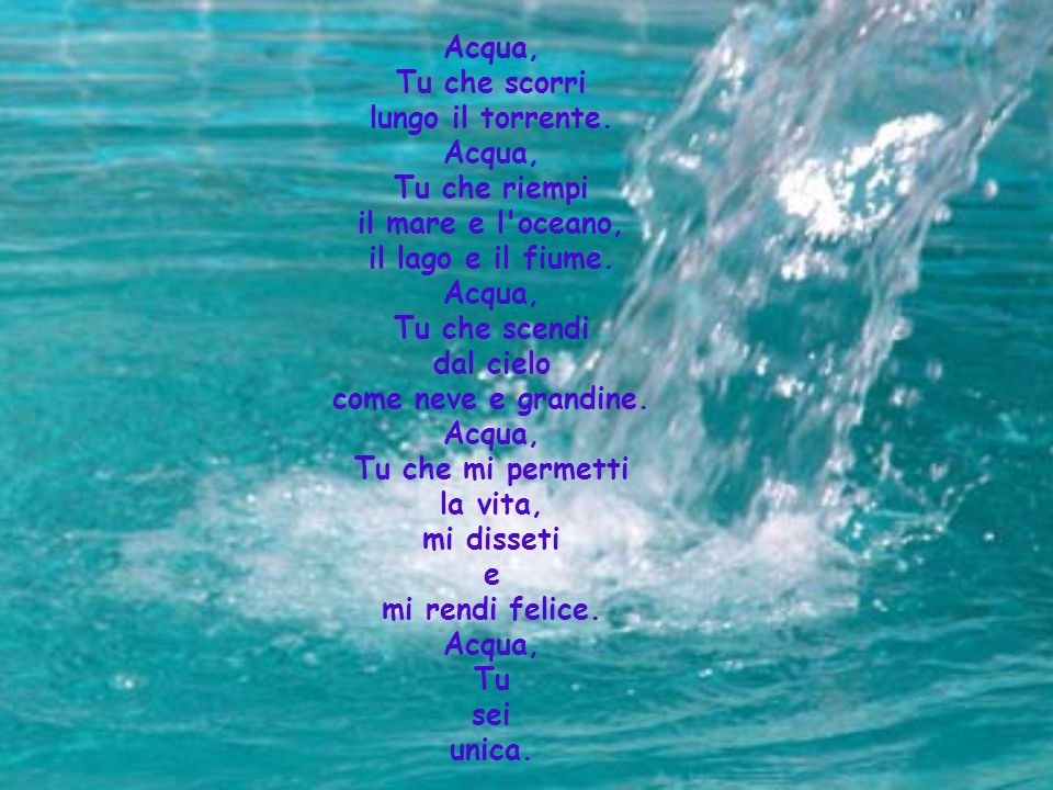 Acqua, Tu che scorri lungo il torrente. Acqua, Tu che riempi il mare e l'oceano, il lago e il fiume. Acqua, Tu che scendi dal cielo come neve e grandi