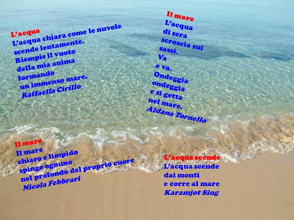 Il mare Il mare chiaro e limpido spinge ognuno nel profondo del proprio cuore Nicola Febbrari Lacqua chiara come le nuvole scende lentamente. Riempie