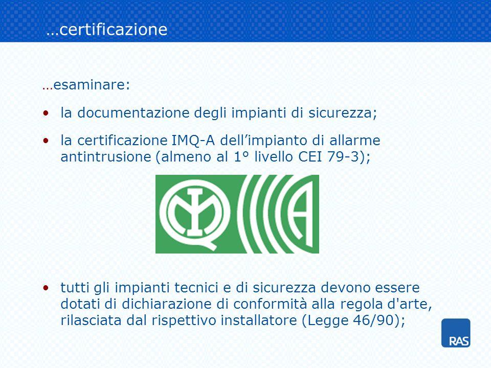 …certificazione …esaminare: la documentazione degli impianti di sicurezza; la certificazione IMQ-A dellimpianto di allarme antintrusione (almeno al 1° livello CEI 79-3); tutti gli impianti tecnici e di sicurezza devono essere dotati di dichiarazione di conformità alla regola d arte, rilasciata dal rispettivo installatore (Legge 46/90);