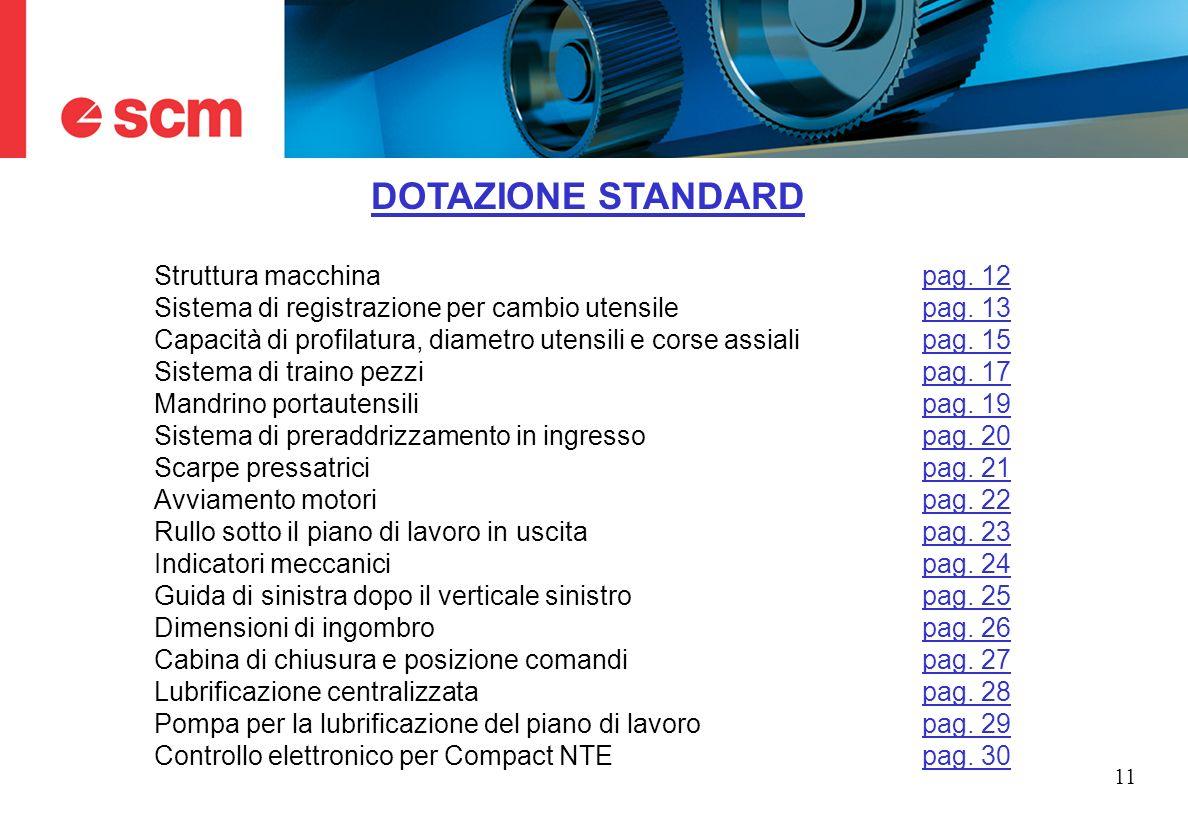 11 DOTAZIONE STANDARD Struttura macchinapag. 12pag. 12 Sistema di registrazione per cambio utensilepag. 13pag. 13 Capacità di profilatura, diametro ut