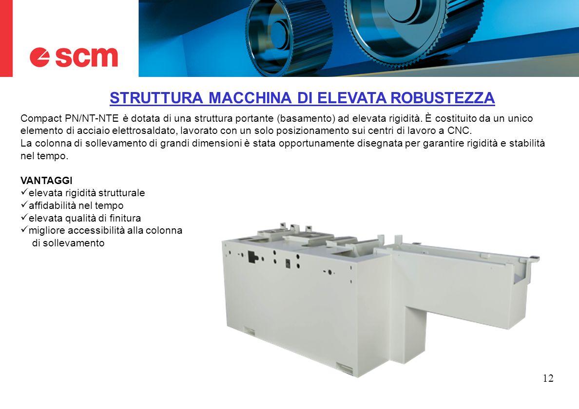 12 STRUTTURA MACCHINA DI ELEVATA ROBUSTEZZA Compact PN/NT-NTE è dotata di una struttura portante (basamento) ad elevata rigidità. È costituito da un u
