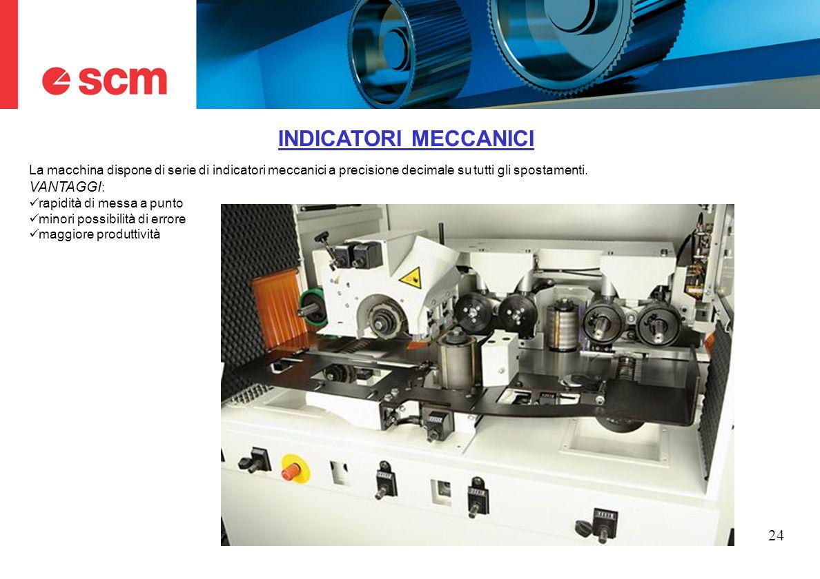 24 INDICATORI MECCANICI La macchina dispone di serie di indicatori meccanici a precisione decimale su tutti gli spostamenti. VANTAGGI : rapidità di me