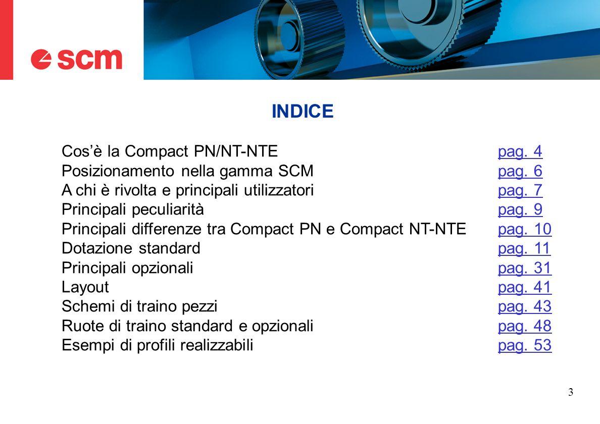 3 INDICE Cosè la Compact PN/NT-NTEpag. 4pag. 4 Posizionamento nella gamma SCMpag. 6pag. 6 A chi è rivolta e principali utilizzatoripag. 7pag. 7 Princi