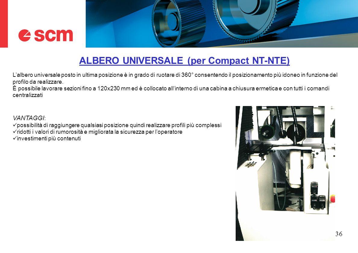 36 ALBERO UNIVERSALE (per Compact NT-NTE) Lalbero universale posto in ultima posizione è in grado di ruotare di 360° consentendo il posizionamento più