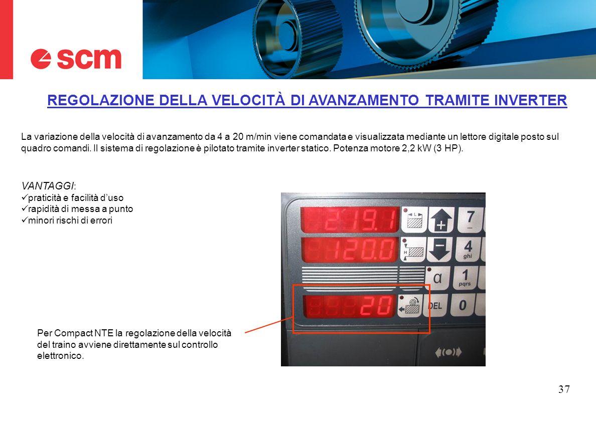 37 REGOLAZIONE DELLA VELOCITÀ DI AVANZAMENTO TRAMITE INVERTER La variazione della velocità di avanzamento da 4 a 20 m/min viene comandata e visualizza