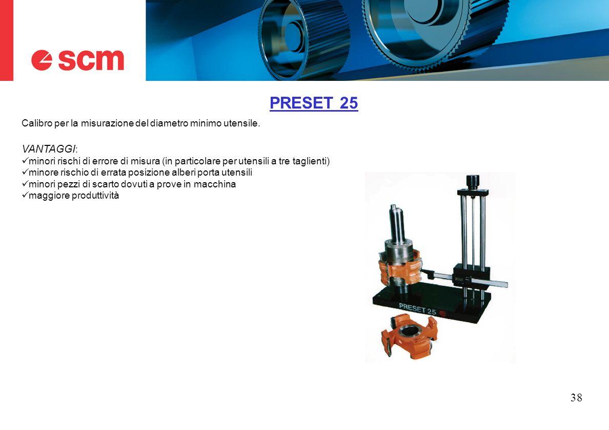 38 PRESET 25 Calibro per la misurazione del diametro minimo utensile. VANTAGGI : minori rischi di errore di misura (in particolare per utensili a tre