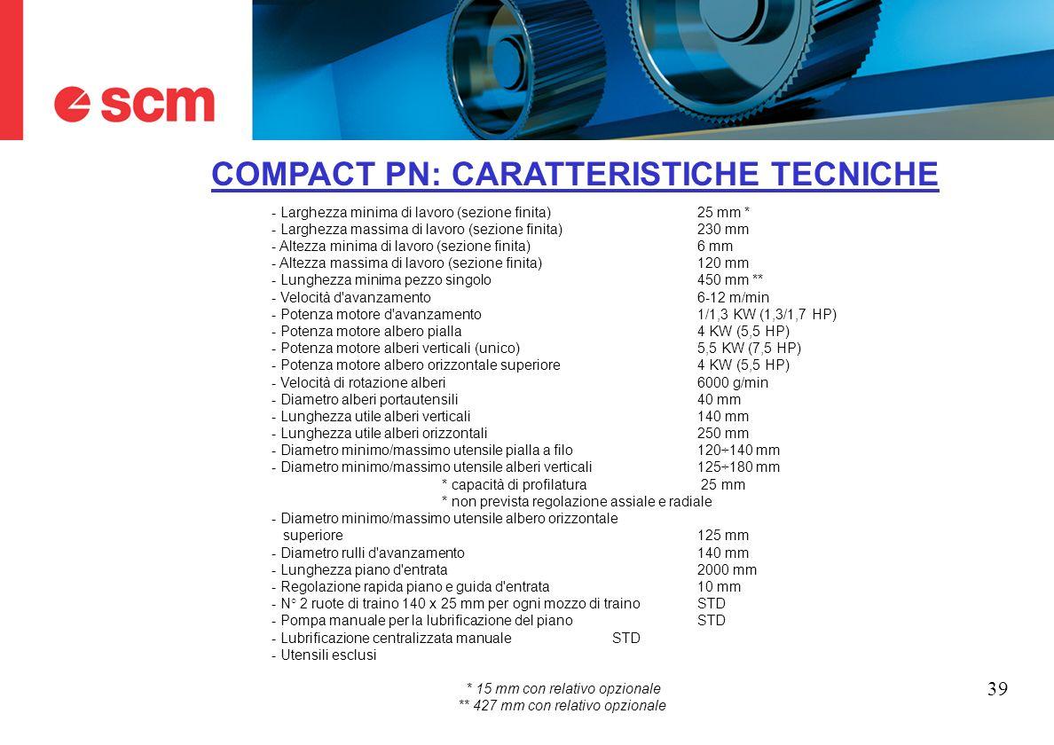 39 COMPACT PN: CARATTERISTICHE TECNICHE - Larghezza minima di lavoro (sezione finita)25 mm * - Larghezza massima di lavoro (sezione finita) 230 mm - A