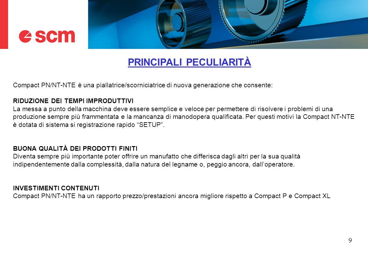 9 PRINCIPALI PECULIARITÀ Compact PN/NT-NTE è una piallatrice/scorniciatrice di nuova generazione che consente: RIDUZIONE DEI TEMPI IMPRODUTTIVI La mes