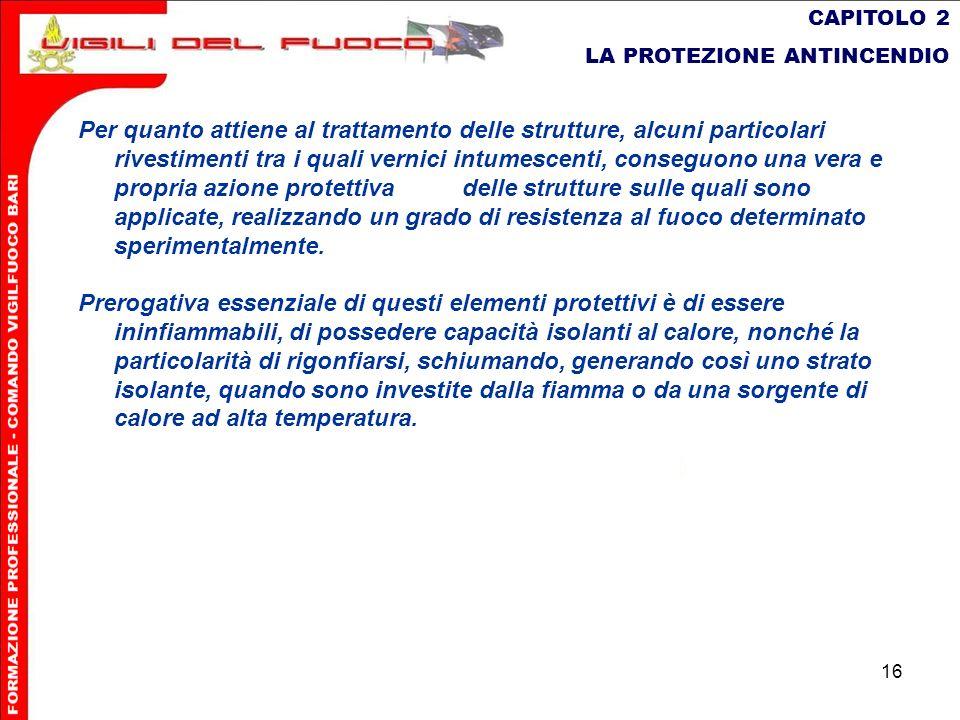 16 CAPITOLO 2 LA PROTEZIONE ANTINCENDIO Per quanto attiene al trattamento delle strutture, alcuni particolari rivestimenti tra i quali vernici intumes