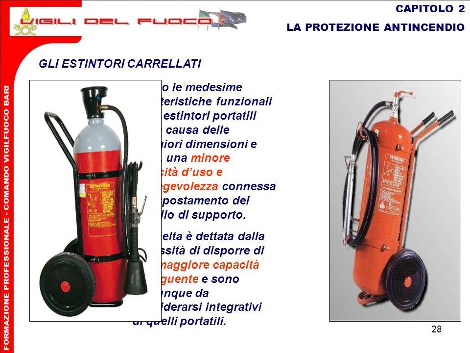 28 CAPITOLO 2 LA PROTEZIONE ANTINCENDIO GLI ESTINTORI CARRELLATI Hanno le medesime caratteristiche funzionali degli estintori portatili ma, a causa de