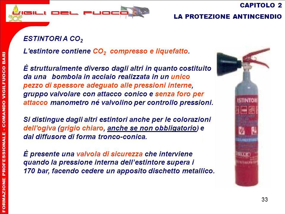 33 CAPITOLO 2 LA PROTEZIONE ANTINCENDIO ESTINTORI A CO 2 L'estintore contiene CO 2 compresso e liquefatto. È strutturalmente diverso dagli altri in qu