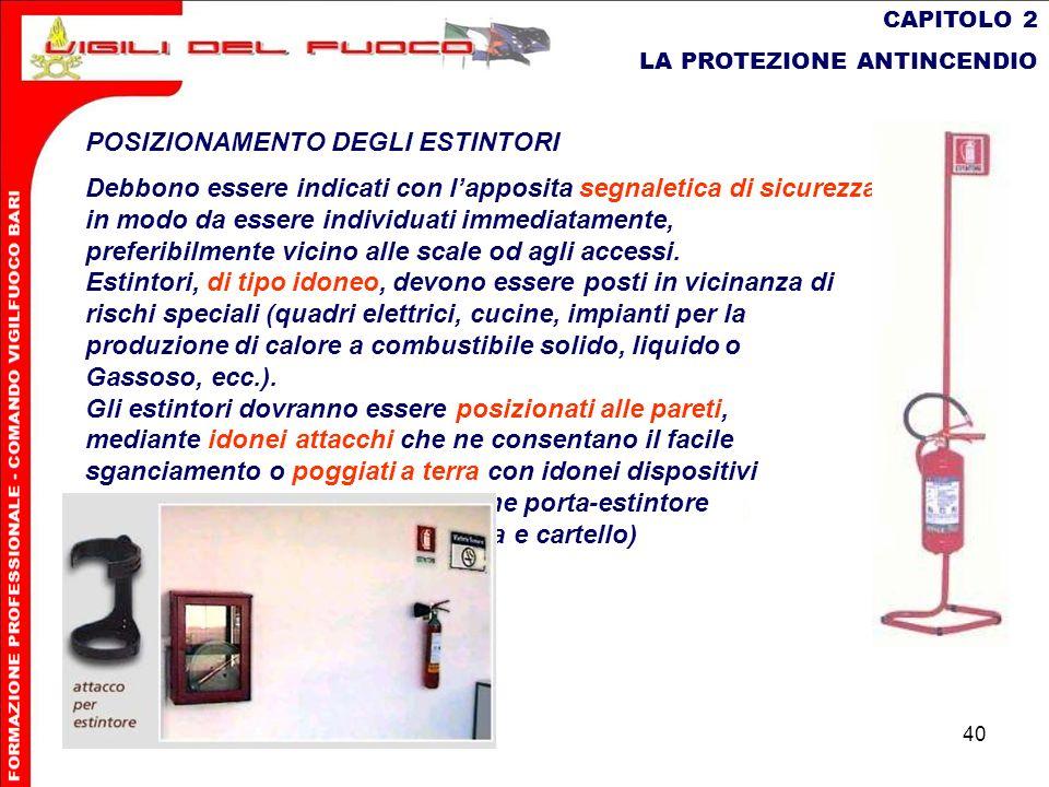 40 CAPITOLO 2 LA PROTEZIONE ANTINCENDIO POSIZIONAMENTO DEGLI ESTINTORI Debbono essere indicati con lapposita segnaletica di sicurezza, in modo da esse