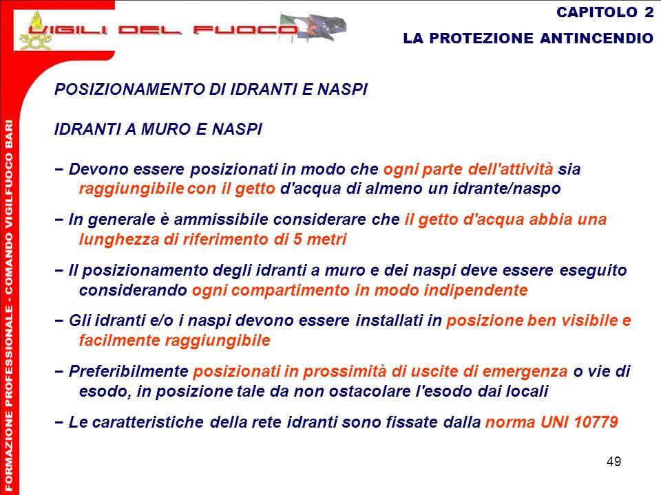 49 CAPITOLO 2 LA PROTEZIONE ANTINCENDIO POSIZIONAMENTO DI IDRANTI E NASPI IDRANTI A MURO E NASPI Devono essere posizionati in modo che ogni parte dell