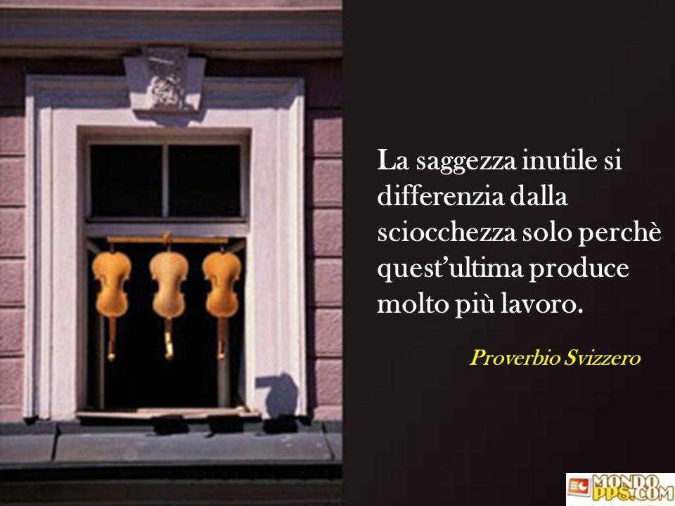 Proverbio Svizzero La saggezza inutile si differenzia dalla sciocchezza solo perchè questultima produce molto più lavoro.