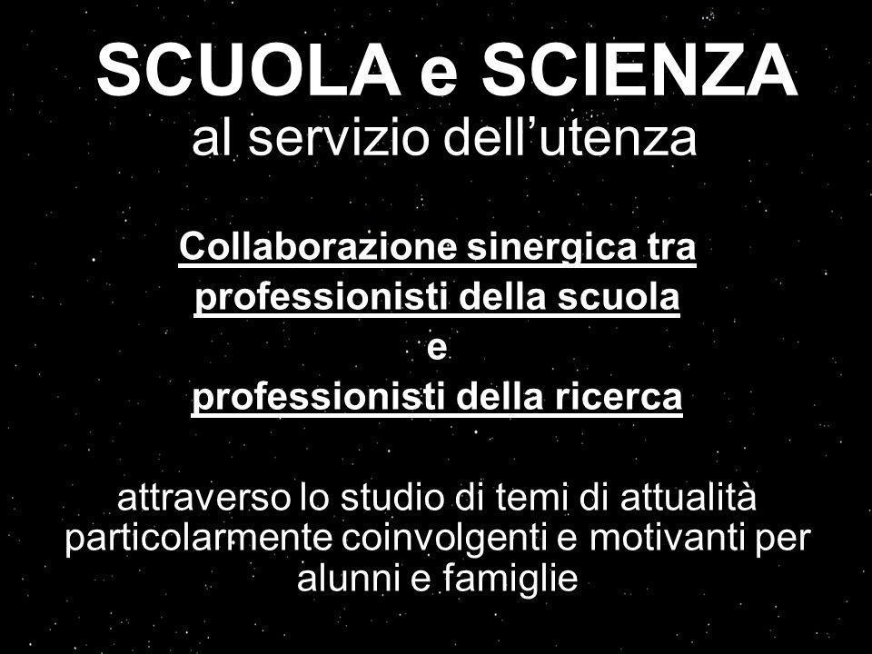 SCUOLA e SCIENZA al servizio dellutenza Collaborazione sinergica tra professionisti della scuola e professionisti della ricerca attraverso lo studio di temi di attualità particolarmente coinvolgenti e motivanti per alunni e famiglie