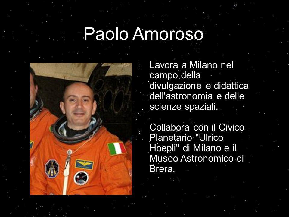 Paolo Amoroso Lavora a Milano nel campo della divulgazione e didattica dell astronomia e delle scienze spaziali.