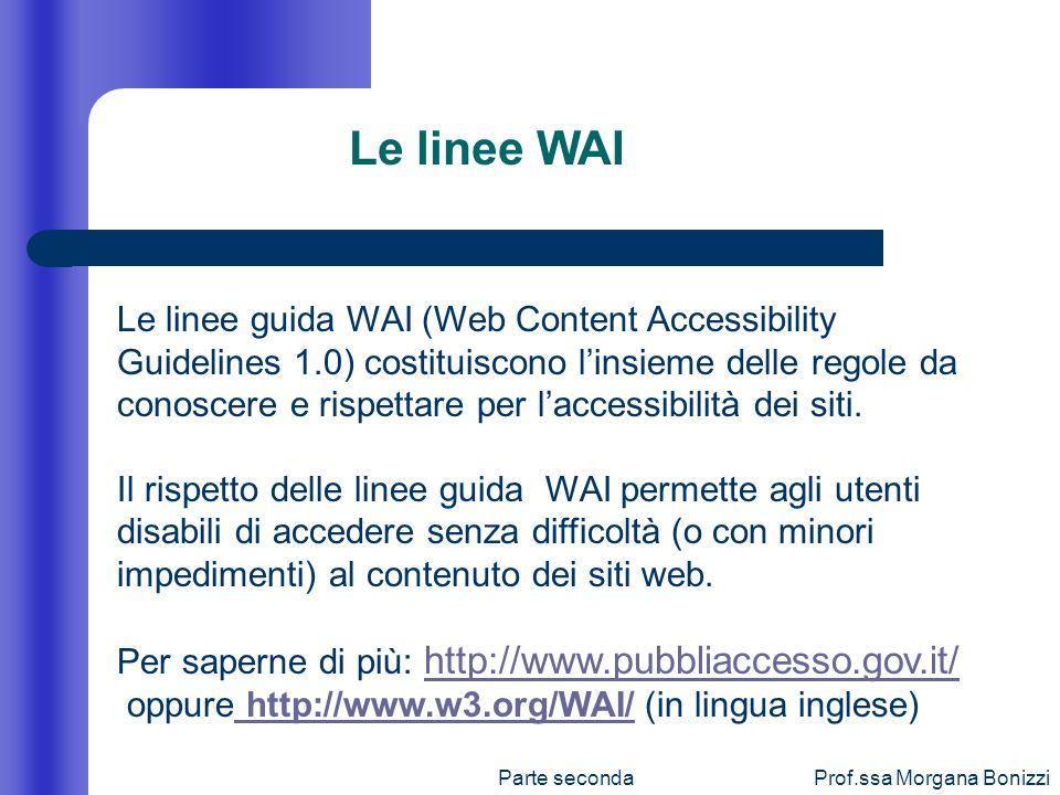 Parte secondaProf.ssa Morgana Bonizzi Le linee guida WAI (Web Content Accessibility Guidelines 1.0) costituiscono linsieme delle regole da conoscere e