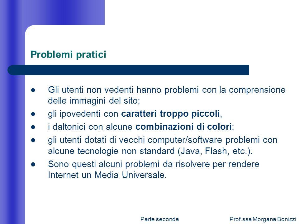 Parte secondaProf.ssa Morgana Bonizzi Problemi pratici Gli utenti non vedenti hanno problemi con la comprensione delle immagini del sito; gli ipoveden