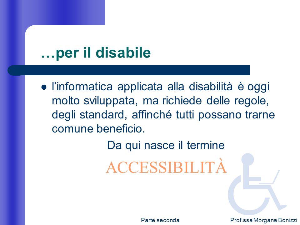 Prof.ssa Morgana Bonizzi …per il disabile linformatica applicata alla disabilità è oggi molto sviluppata, ma richiede delle regole, degli standard, af