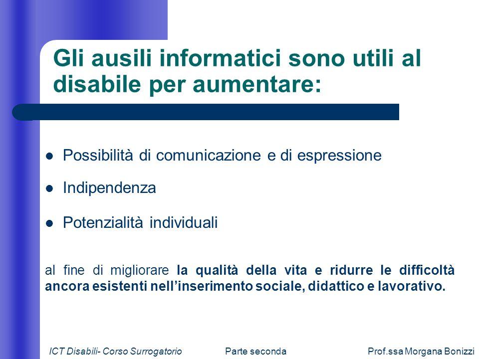 Parte secondaProf.ssa Morgana Bonizzi Gli ausili informatici sono utili al disabile per aumentare: Possibilità di comunicazione e di espressione Indip