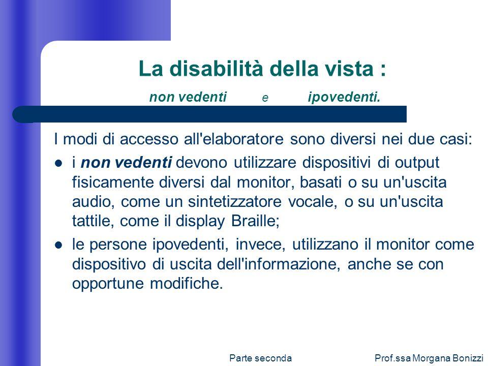 Parte secondaProf.ssa Morgana Bonizzi La disabilità della vista : non vedenti e ipovedenti. I modi di accesso all'elaboratore sono diversi nei due cas