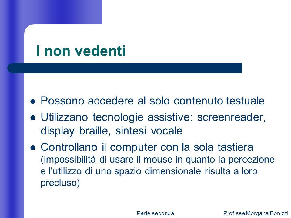 Parte secondaProf.ssa Morgana Bonizzi I non vedenti Possono accedere al solo contenuto testuale Utilizzano tecnologie assistive: screenreader, display