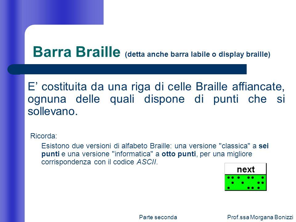 Parte secondaProf.ssa Morgana Bonizzi Barra Braille (detta anche barra labile o display braille) Ricorda: Esistono due versioni di alfabeto Braille: u