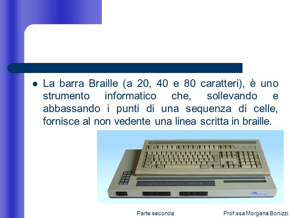 Parte secondaProf.ssa Morgana Bonizzi La barra Braille (a 20, 40 e 80 caratteri), è uno strumento informatico che, sollevando e abbassando i punti di