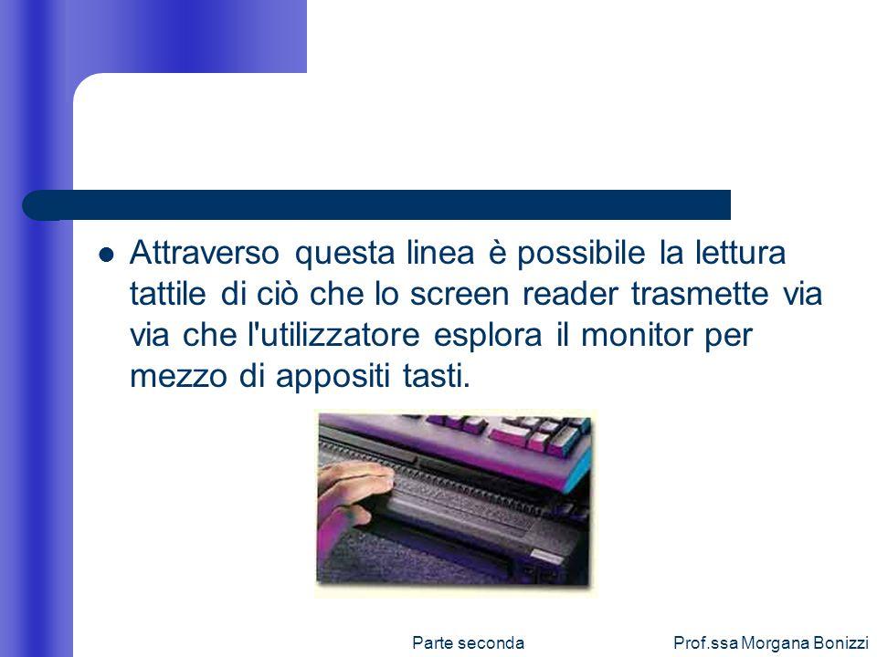 Parte secondaProf.ssa Morgana Bonizzi Attraverso questa linea è possibile la lettura tattile di ciò che lo screen reader trasmette via via che l'utili