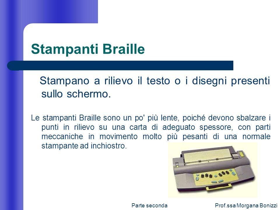 Parte secondaProf.ssa Morgana Bonizzi Stampanti Braille Stampano a rilievo il testo o i disegni presenti sullo schermo. Le stampanti Braille sono un p