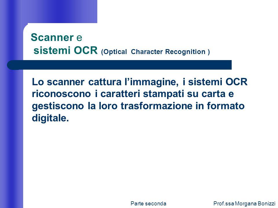 Parte secondaProf.ssa Morgana Bonizzi Lo scanner cattura limmagine, i sistemi OCR riconoscono i caratteri stampati su carta e gestiscono la loro trasf