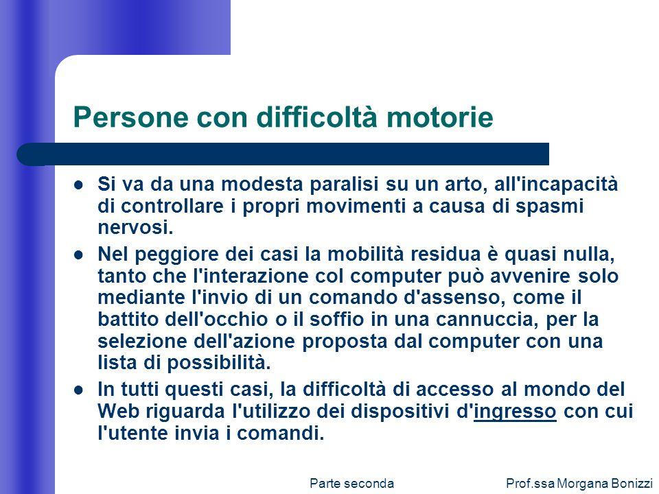 Parte secondaProf.ssa Morgana Bonizzi Persone con difficoltà motorie Si va da una modesta paralisi su un arto, all'incapacità di controllare i propri