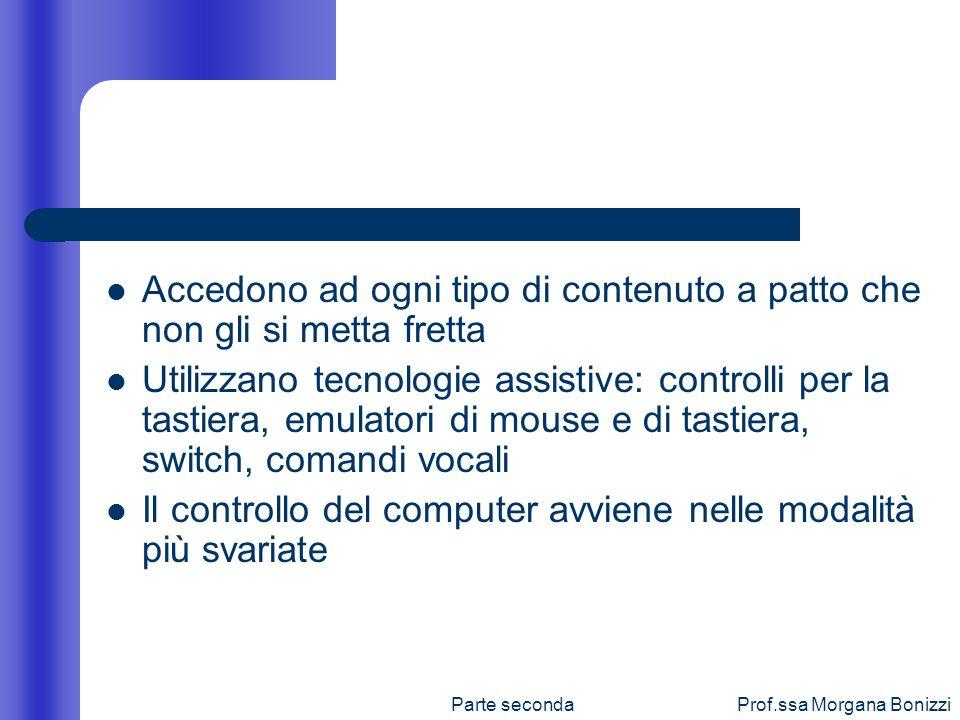 Parte secondaProf.ssa Morgana Bonizzi Accedono ad ogni tipo di contenuto a patto che non gli si metta fretta Utilizzano tecnologie assistive: controll