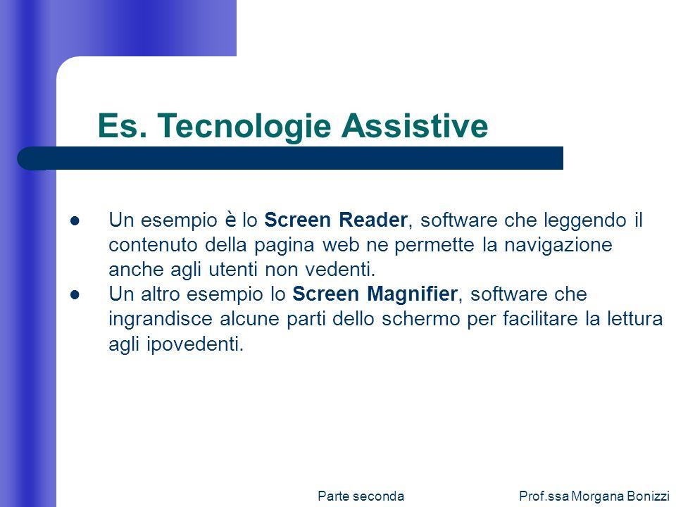 Parte secondaProf.ssa Morgana Bonizzi Es. Tecnologie Assistive Un esempio è lo Screen Reader, software che leggendo il contenuto della pagina web ne p