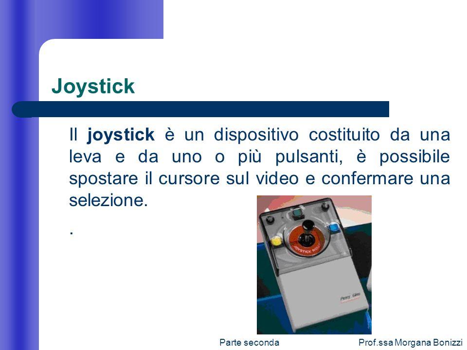 Parte secondaProf.ssa Morgana Bonizzi Joystick Il joystick è un dispositivo costituito da una leva e da uno o più pulsanti, è possibile spostare il cu