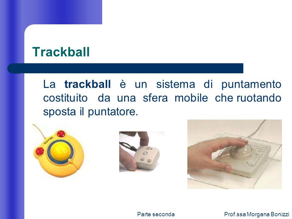 Parte secondaProf.ssa Morgana Bonizzi Trackball La trackball è un sistema di puntamento costituito da una sfera mobile che ruotando sposta il puntator