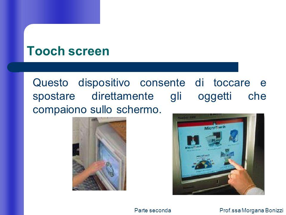 Parte secondaProf.ssa Morgana Bonizzi Tooch screen Questo dispositivo consente di toccare e spostare direttamente gli oggetti che compaiono sullo sche