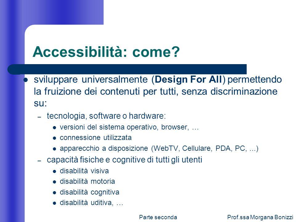 Parte secondaProf.ssa Morgana Bonizzi Accessibilità: come? sviluppare universalmente (Design For All) permettendo la fruizione dei contenuti per tutti